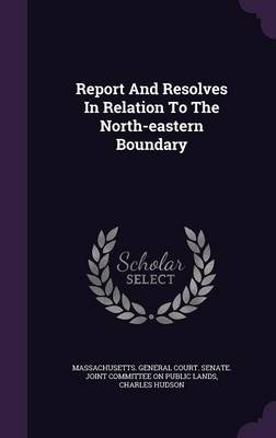 Report and Resolves in Relation to the North-Eastern Boundary (Hardcover): Charles Hudson