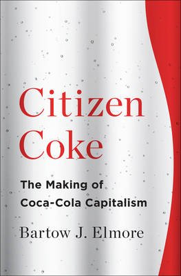 Citizen Coke - The Making of Coca-Cola Capitalism (Hardcover): Bartow J. Elmore