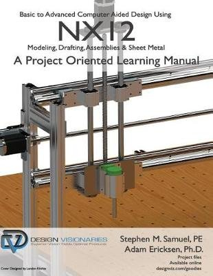 Basic to Advanced Computer Aided Design Using Nx12 - Modeling, Drafting, Assemblies & Sheetmetal (Paperback): Stephen M Samuel...