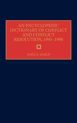 An Encyclopedic Dictionary of Conflict and Conflict Resolution, 1945-1996 (Hardcover, New): John E. Jessup