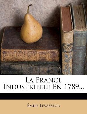 La France Industrielle En 1789... (English, French, Paperback): Mile Levasseur