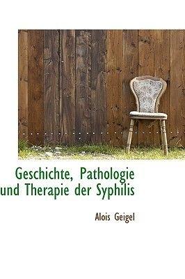 Geschichte, Pathologie Und Therapie Der Syphilis (English, German, Paperback): Alois Geigel