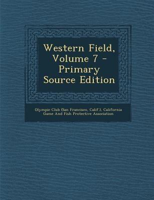Western Field, Volume 7 (Paperback, Primary Source): Calif ). Olympic Club (San Francisco, California Game and Fish Protective...