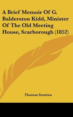 A Brief Memoir of G. Balderston Kidd, Minister of the Old Meeting House, Scarborough (1852) (Hardcover): Thomas Stratten
