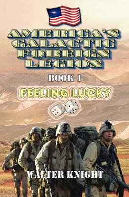 America's Galactic Foreign Legion - Book 1: Feeling Lucky (Paperback): Walter Knight