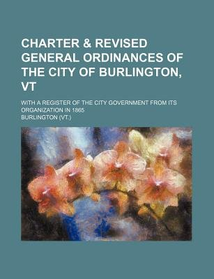 Charter & Revised General Ordinances of the City of Burlington, VT; With a Register of the City Government from Its...
