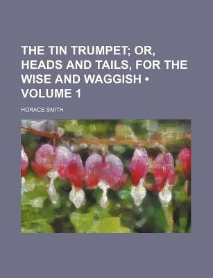 The Tin Trumpet (Volume 1 ); Or, Heads and Tails, for the Wise and Waggish (Paperback): Horace Smith