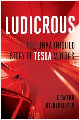Ludicrous - The Unvarnished Story of Tesla Motors (Hardcover): Edward Niedermeyer
