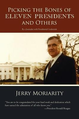 Picking the Bones of Eleven Presidents and Others - By a Journalist with Presidential Credentials: Jerry Moriarity