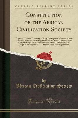 Constitution of the African Civilization Society - Together with the Testimony of Forty Distinguished Citizens of New York and...
