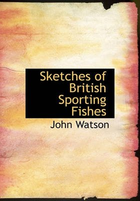 Sketches of British Sporting Fishes (Hardcover): John Watson