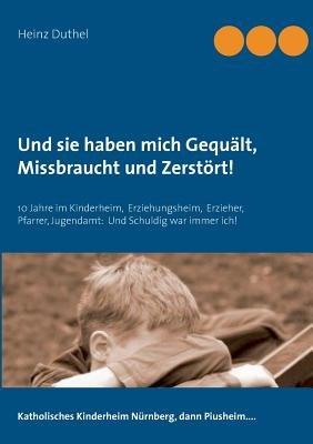 Und Sie Haben Mich Gequalt, Missbraucht Und Zerstort! (German, Paperback): Heinz Duthel