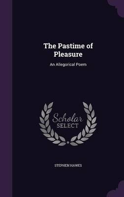 The Pastime of Pleasure - An Allegorical Poem (Hardcover): Stephen Hawes