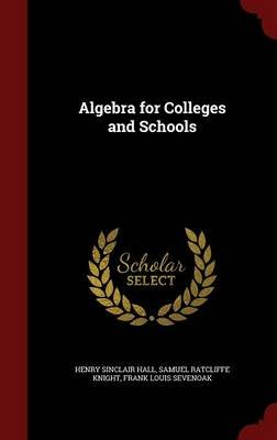 Algebra for Colleges and Schools (Hardcover): Henry Sinclair Hall, Samuel Ratcliffe Knight, Frank Louis Sevenoak
