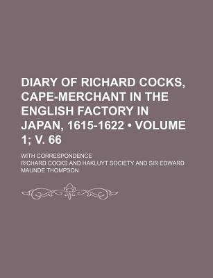 Diary of Richard Cocks, Cape-Merchant in the English Factory in Japan, 1615-1622 (Volume 1; V. 66); With Correspondence...