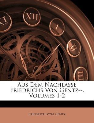 Aus Dem Nachlasse Friedrichs Von Gentz--, Volumes 1-2 (German, Paperback): Friedrich Von Gentz