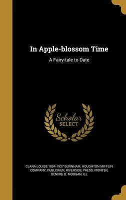 In Apple-Blossom Time - A Fairy-Tale to Date (Hardcover): Clara Louise 1854-1927 Burnham