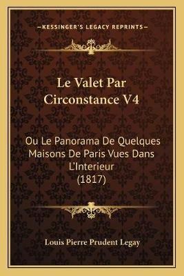 Le Valet Par Circonstance V4 - Ou Le Panorama de Quelques Maisons de Paris Vues Dans L'Interieur (1817) (French,...