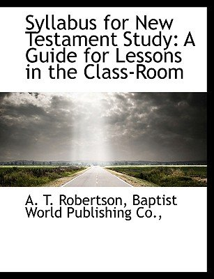 Syllabus for New Testament Study - A Guide for Lessons in the Class-Room (Paperback): A.T. Robertson