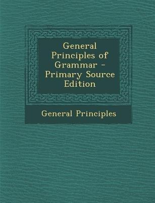 General Principles of Grammar (Paperback, Primary Source): General Principles