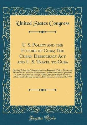U. S. Policy and the Future of Cuba; The Cuban Democracy ACT and U. S. Travel to Cuba - Hearing Before the Subcommittees on...