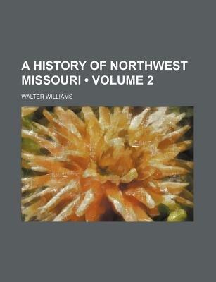 A History of Northwest Missouri (Volume 2) (Paperback): Walter Williams
