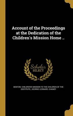 Account of the Proceedings at the Dedication of the Children's Mission Home .. (Hardcover): Boston Children's Mission...
