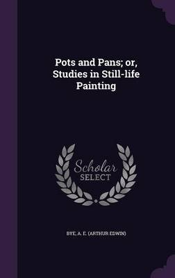 Pots and Pans; Or, Studies in Still-Life Painting (Hardcover): A.E. Bye