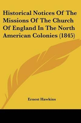 Historical Notices of the Missions of the Church of England in the North American Colonies (1845) (Paperback): Ernest Hawkins