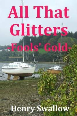 All That Glitters - -Fools' Gold- (Paperback): MR Henry Swallow, MR John Henry Harris