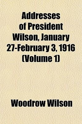 Addresses of President Wilson, January 27-February 3, 1916 (Volume 1) (Paperback): Woodrow Wilson