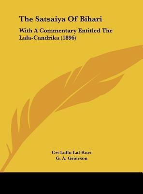 The Satsaiya of Bihari - With a Commentary Entitled the Lala-Candrika (1896) (Hardcover): Cri Lallu Lal Kavi