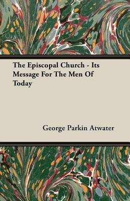 The Episcopal Church - Its Message For The Men Of Today (Paperback): George Parkin Atwater