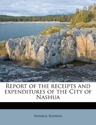 Report of the Receipts and Expenditures of the City of Nashua (Paperback): Nashua Nashua