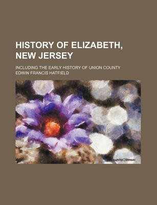 History of Elizabeth, New Jersey; Including the Early History of Union County (Paperback): Edwin Francis Hatfield