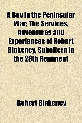 A Boy in the Peninsular War; The Services, Adventures and Experiences of Robert Blakeney, Subaltern in the 28th Regiment...