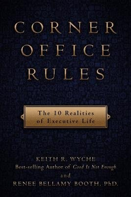 Corner Office Rules - The 10 Realities of Executive Life (Paperback): Keith R. Wyche, Renee B Booth Phd