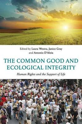 The Common Good and Ecological Integrity - Human Rights and the Support of Life (Hardcover): Laura Westra, Janice Gray, Antonio...