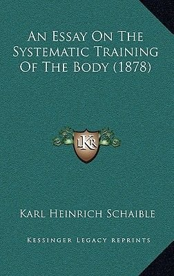 An Essay on the Systematic Training of the Body (1878) (Hardcover): Karl Heinrich Schaible