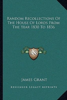 Random Recollections of the House of Lords from the Year 1830 to 1836 (Paperback): James Grant