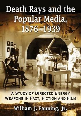 Death Rays and the Popular Media, 1876-1939 - A Study of Directed Energy Weapons in Fact, Fiction and Film (Paperback): William...