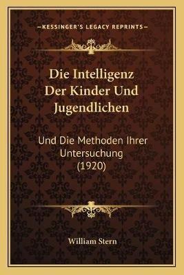 Die Intelligenz Der Kinder Und Jugendlichen - Und Die Methoden Ihrer Untersuchung (1920) (German, Paperback): William Stern