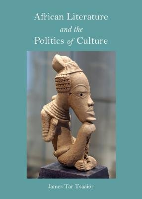 African Literature and the Politics of Culture (Hardcover, 1st Unabridged): James Tar Tsaaior