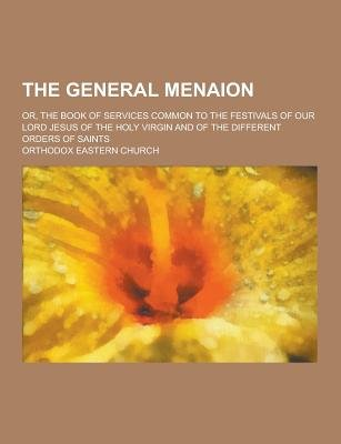 The General Menaion; Or, the Book of Services Common to the Festivals of Our Lord Jesus of the Holy Virgin and of the Different...