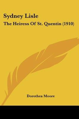 Sydney Lisle - The Heiress of St. Quentin (1910) (Paperback): Dorothea Moore