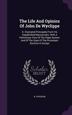 The Life and Opinios of John de Wyclippe - D. Illustrated Principally from His Impublished Manuscripts. with a Preliminary View...