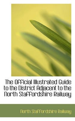 The Official Illustrated Guide to the District Adjacent to the North Staffordshire Railway (Hardcover, Illustrated Ed): North...