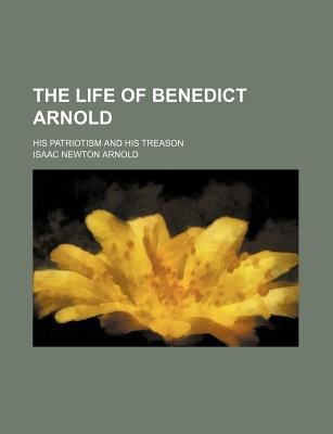 The Life of Benedict Arnold; His Patriotism and His Treason (Paperback): Isaac Newton Arnold