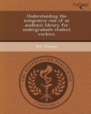 Understanding the Integrative Role of an Academic Library for Undergraduate Student Workers (Paperback): Wil Weston