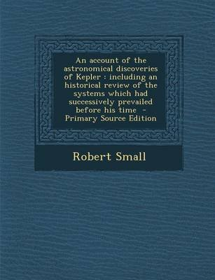An Account of the Astronomical Discoveries of Kepler - Including an Historical Review of the Systems Which Had Successively...
